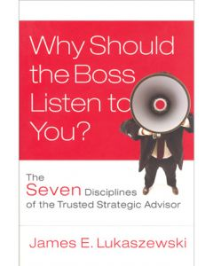 Why Should the Boss Listen to You? The Seven Disciplines of the Trusted Strategic Advisor (Hardcover)