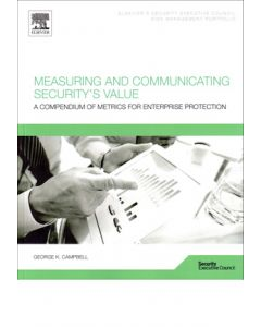 Measuring and Communicating Security's Value: A Compendium of Metrics for Enterprise Protection (Softcover)
